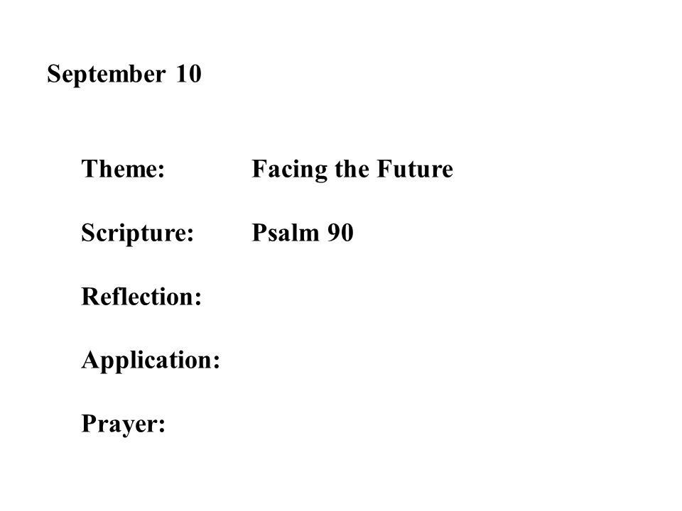 September 10 Theme:Facing the Future Scripture:Psalm 90 Reflection: Application: Prayer: