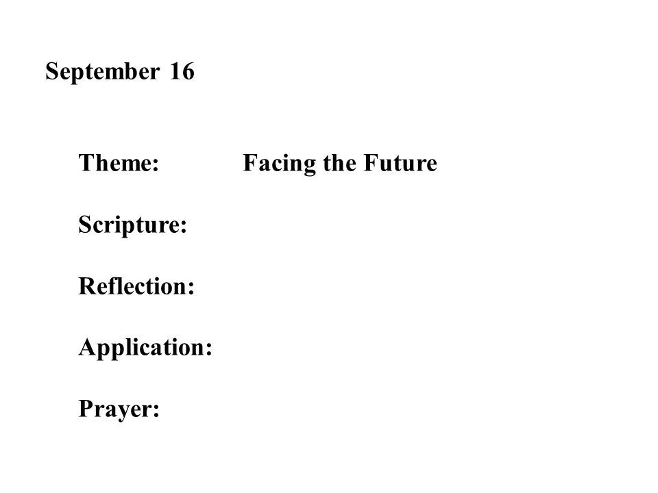September 16 Theme:Facing the Future Scripture: Reflection: Application: Prayer: