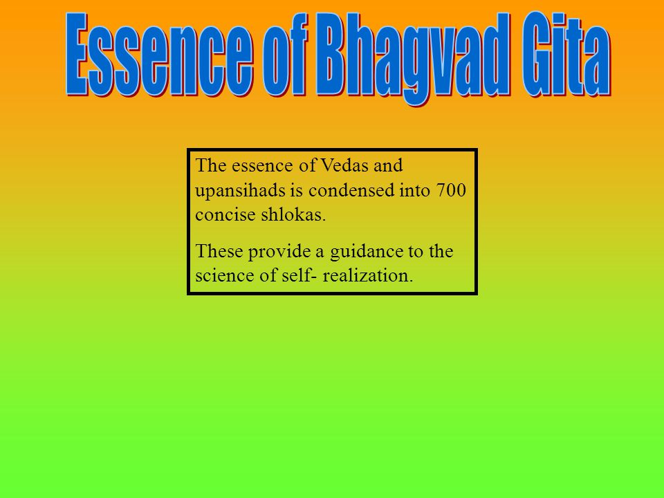 The essence of Vedas and upansihads is condensed into 700 concise shlokas. These provide a guidance to the science of self- realization.