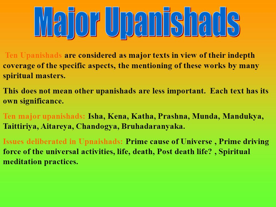 Ten Upanishads are considered as major texts in view of their indepth coverage of the specific aspects, the mentioning of these works by many spiritua