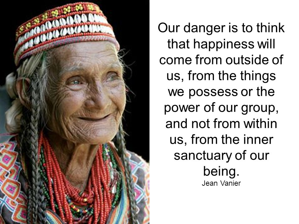 Our danger is to think that happiness will come from outside of us, from the things we possess or the power of our group, and not from within us, from the inner sanctuary of our being.