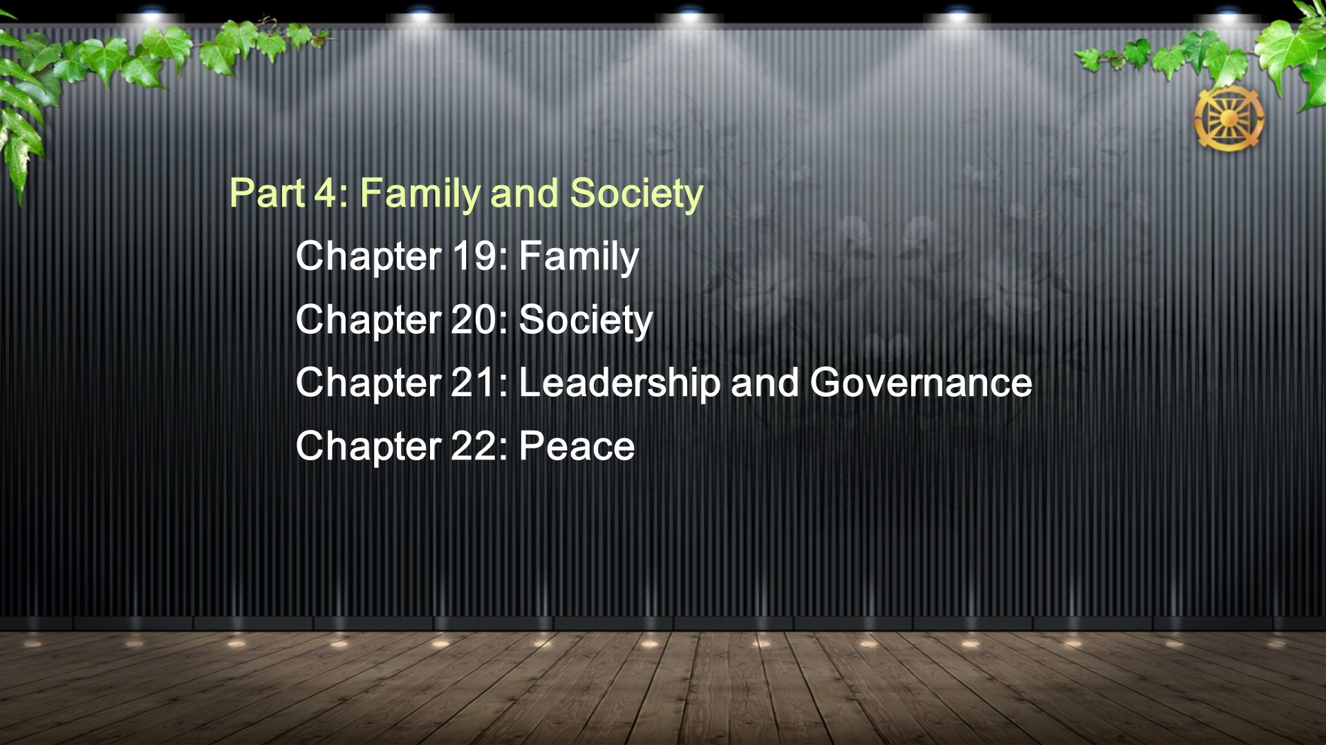 Part 4: Family and Society Chapter 19: Family Chapter 20: Society Chapter 21: Leadership and Governance Chapter 22: Peace