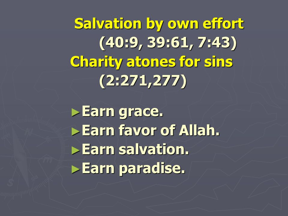 Salvation by own effort Salvation by own effort (40:9, 39:61, 7:43) Charity atones for sins (2:271,277) ► Earn grace.