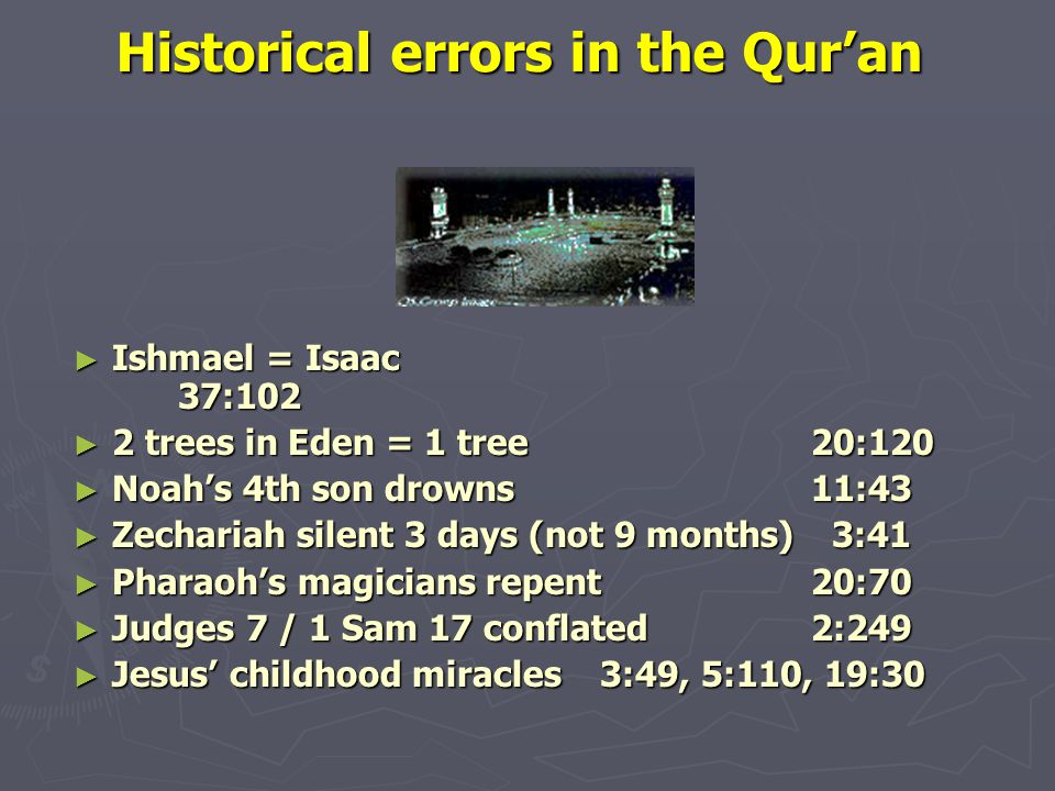 Historical errors in the Qur'an Historical errors in the Qur'an ► Ishmael = Isaac 37:102 ► 2 trees in Eden = 1 tree20:120 ► Noah's 4th son drowns11:43 ► Zechariah silent 3 days (not 9 months) 3:41 ► Pharaoh's magicians repent20:70 ► Judges 7 / 1 Sam 17 conflated2:249 ► Jesus' childhood miracles3:49, 5:110, 19:30