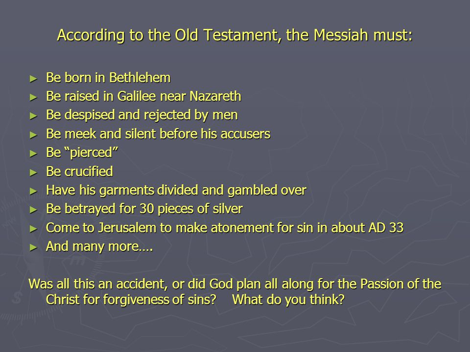 According to the Old Testament, the Messiah must: ► Be born in Bethlehem ► Be raised in Galilee near Nazareth ► Be despised and rejected by men ► Be meek and silent before his accusers ► Be pierced ► Be crucified ► Have his garments divided and gambled over ► Be betrayed for 30 pieces of silver ► Come to Jerusalem to make atonement for sin in about AD 33 ► And many more….
