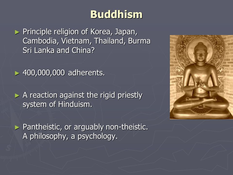 Buddhism ► Principle religion of Korea, Japan, Cambodia, Vietnam, Thailand, Burma Sri Lanka and China.