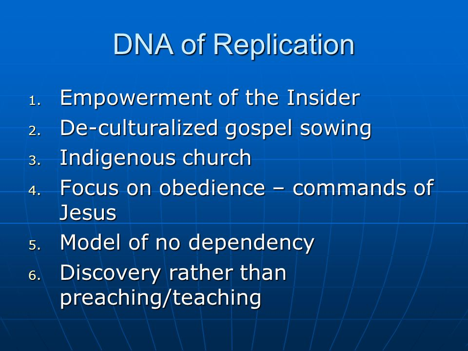 DNA of Replication 1. Empowerment of the Insider 2. De-culturalized gospel sowing 3. Indigenous church 4. Focus on obedience – commands of Jesus 5. Mo
