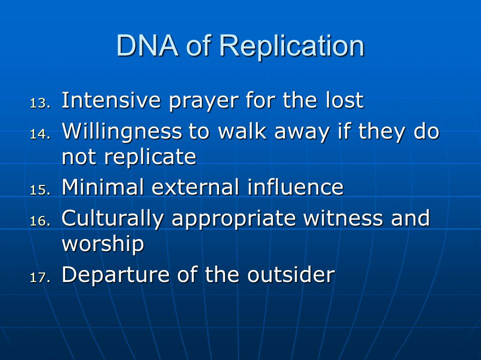 DNA of Replication 13. Intensive prayer for the lost 14. Willingness to walk away if they do not replicate 15. Minimal external influence 16. Cultural