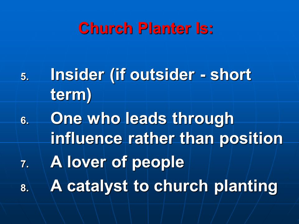 Church Planter Is:  Insider (if outsider - short term)  One who leads through influence rather than position  A lover of people  A catalyst to church planting