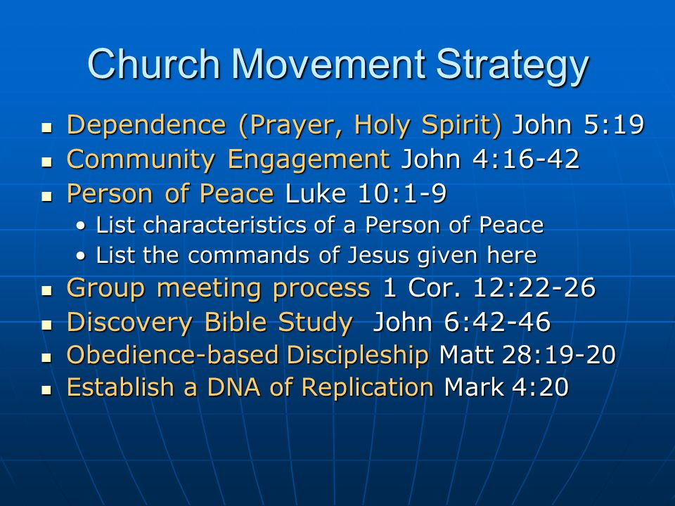 Church Movement Strategy Dependence (Prayer, Holy Spirit) John 5:19 Dependence (Prayer, Holy Spirit) John 5:19 Community Engagement John 4:16-42 Community Engagement John 4:16-42 Person of Peace Luke 10:1-9 Person of Peace Luke 10:1-9 List characteristics of a Person of PeaceList characteristics of a Person of Peace List the commands of Jesus given hereList the commands of Jesus given here Group meeting process 1 Cor.