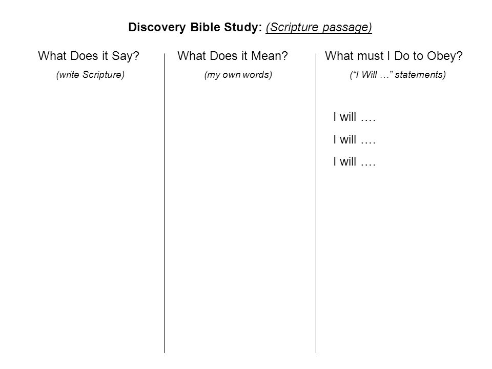 "What Does it Say? (write Scripture) What Does it Mean? (my own words) What must I Do to Obey? (""I Will …"" statements) Discovery Bible Study: (Scriptur"
