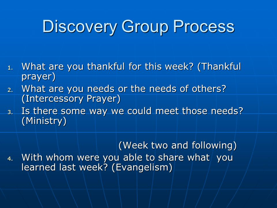 Discovery Group Process 1. What are you thankful for this week? (Thankful prayer) 2. What are you needs or the needs of others? (Intercessory Prayer)