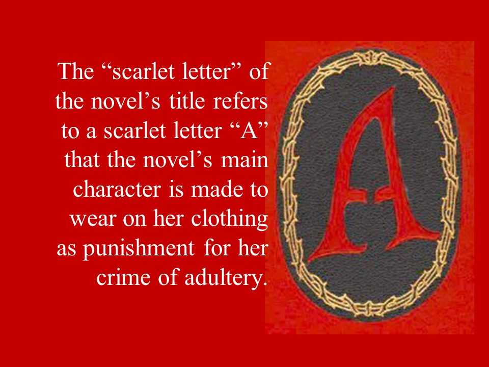 The scarlet letter of the novel's title refers to a scarlet letter A that the novel's main character is made to wear on her clothing as punishment for her crime of adultery.