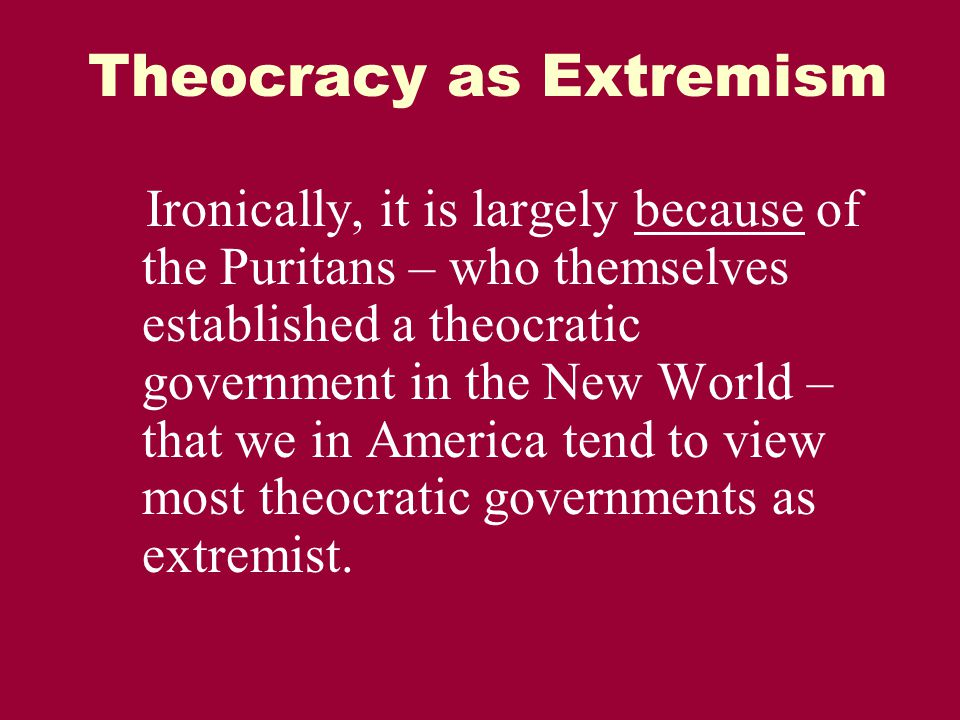 Theocracy as Extremism Ironically, it is largely because of the Puritans – who themselves established a theocratic government in the New World – that we in America tend to view most theocratic governments as extremist.