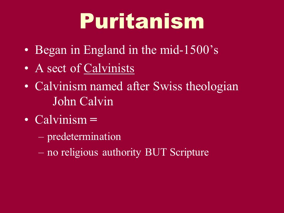 Puritanism Began in England in the mid-1500's A sect of Calvinists Calvinism named after Swiss theologian John Calvin Calvinism = –predetermination –no religious authority BUT Scripture