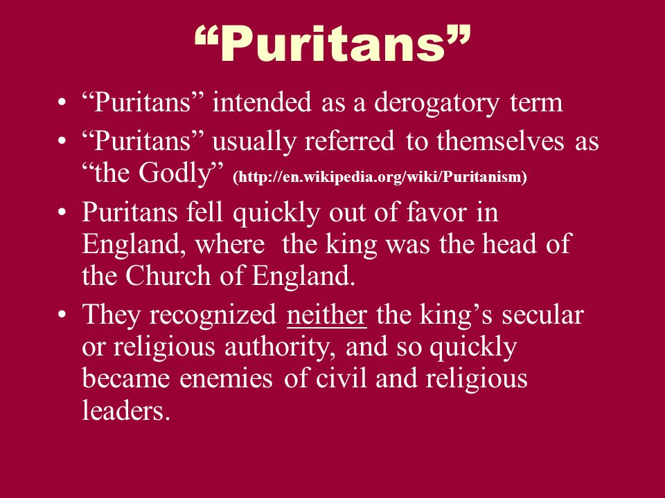 Puritans Puritans intended as a derogatory term Puritans usually referred to themselves as the Godly (http://en.wikipedia.org/wiki/Puritanism) Puritans fell quickly out of favor in England, where the king was the head of the Church of England.