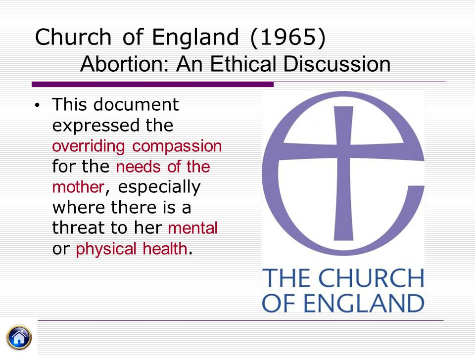Church of England (1965) Abortion: An Ethical Discussion This document expressed the overriding compassion for the needs of the mother, especially whe