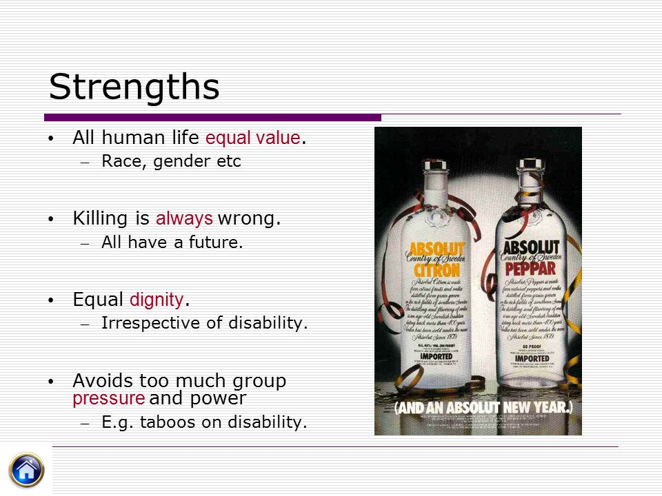 Strengths All human life equal value. – Race, gender etc Killing is always wrong. – All have a future. Equal dignity. – Irrespective of disability. Av