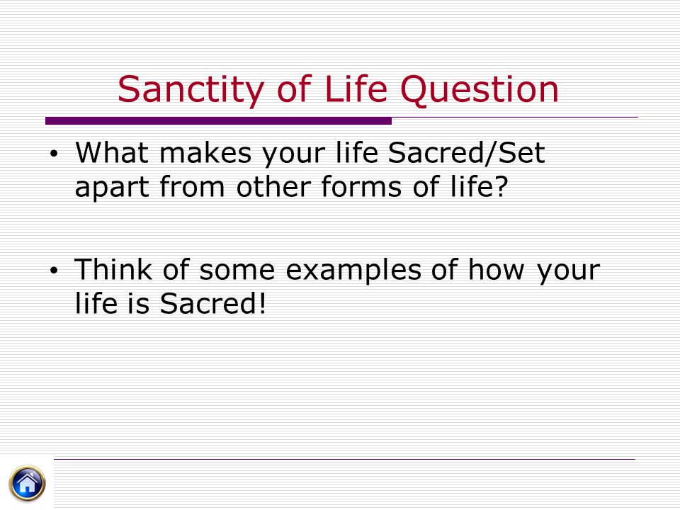 Sanctity of Life Question What makes your life Sacred/Set apart from other forms of life? Think of some examples of how your life is Sacred!