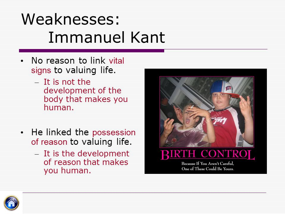 Weaknesses: Immanuel Kant No reason to link vital signs to valuing life. – It is not the development of the body that makes you human. He linked the p