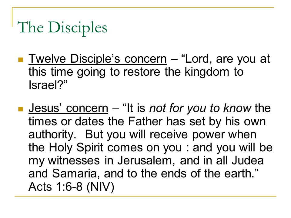 "The Disciples Twelve Disciple's concern – ""Lord, are you at this time going to restore the kingdom to Israel?"" Jesus' concern – ""It is not for you to"