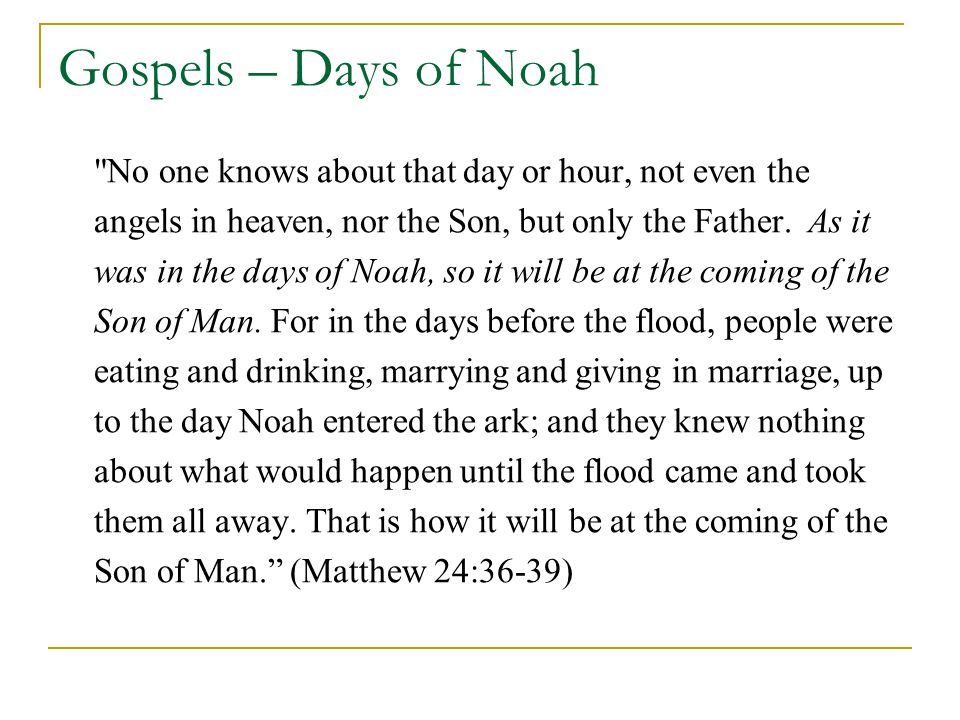 Gospels – Days of Noah No one knows about that day or hour, not even the angels in heaven, nor the Son, but only the Father.