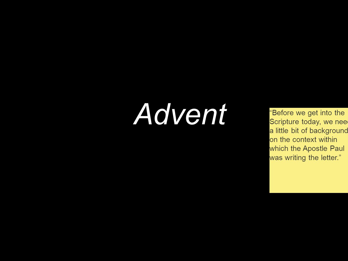Advent Before we get into the Scripture today, we need a little bit of background on the context within which the Apostle Paul was writing the letter.