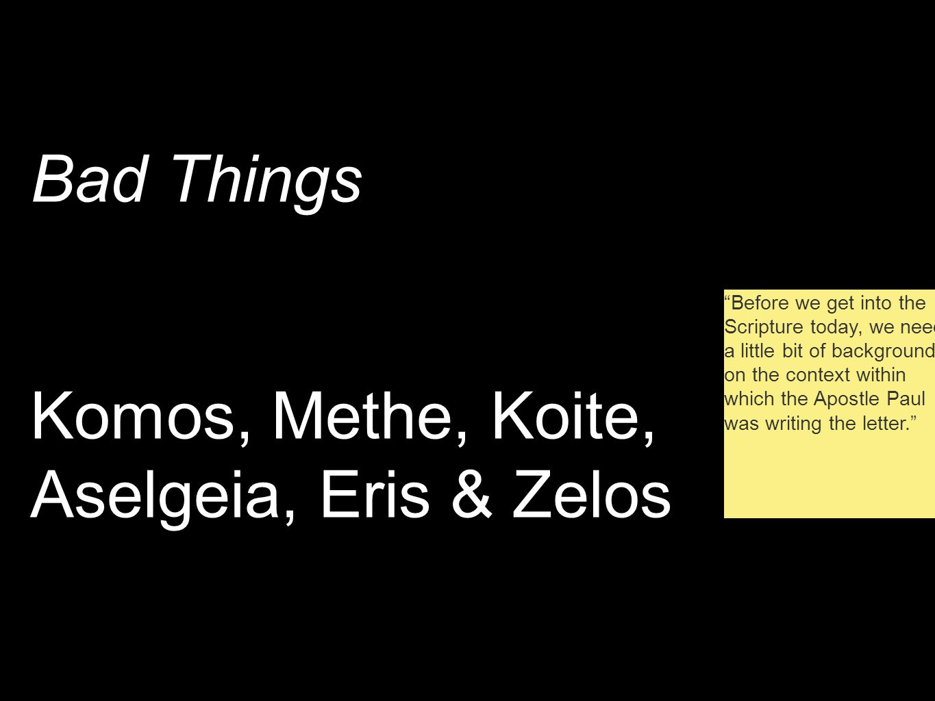 Bad Things Komos, Methe, Koite, Aselgeia, Eris & Zelos Before we get into the Scripture today, we need a little bit of background on the context within which the Apostle Paul was writing the letter.