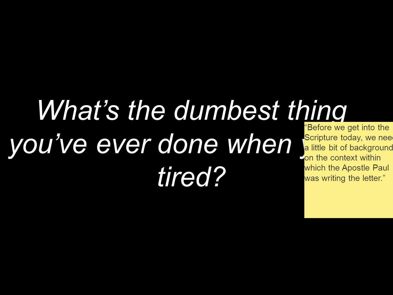 What's the dumbest thing you've ever done when you're tired.