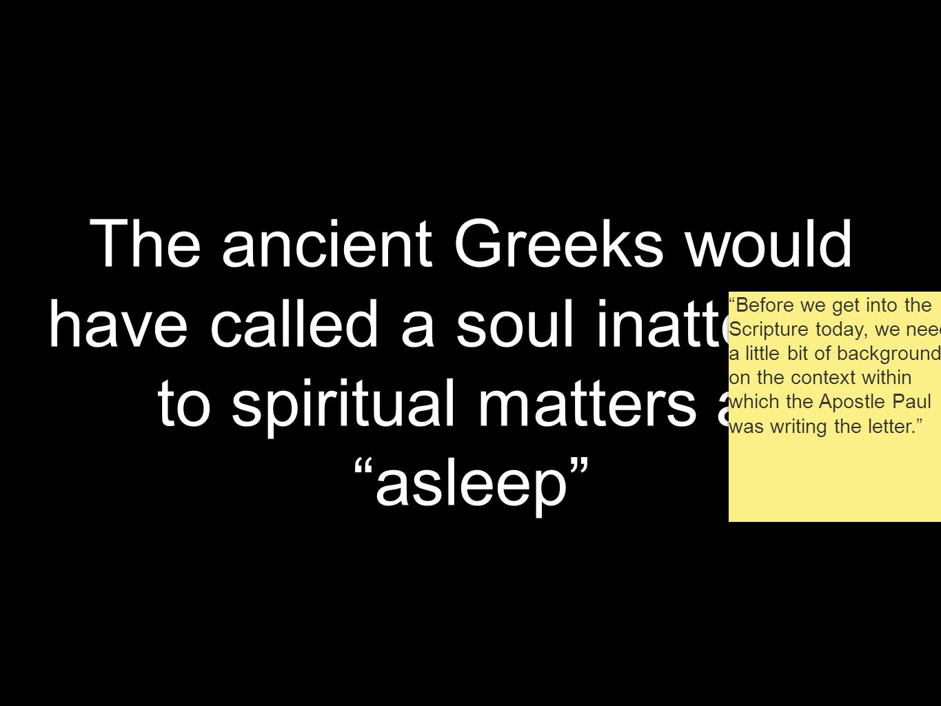 The ancient Greeks would have called a soul inattentive to spiritual matters as asleep Before we get into the Scripture today, we need a little bit of background on the context within which the Apostle Paul was writing the letter.