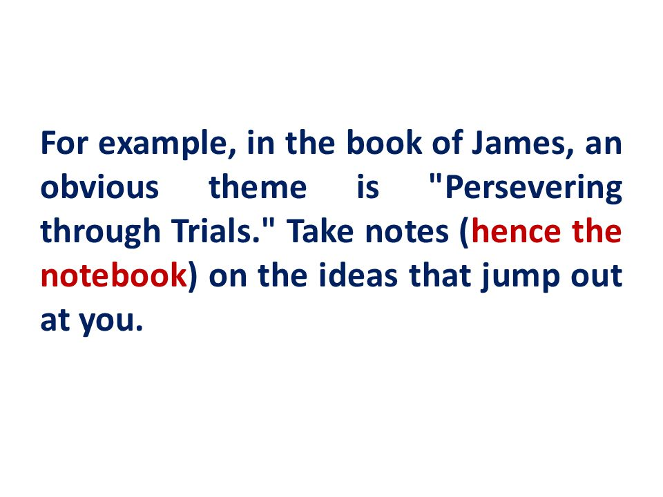 For example, in the book of James, an obvious theme is Persevering through Trials. Take notes (hence the notebook) on the ideas that jump out at you.