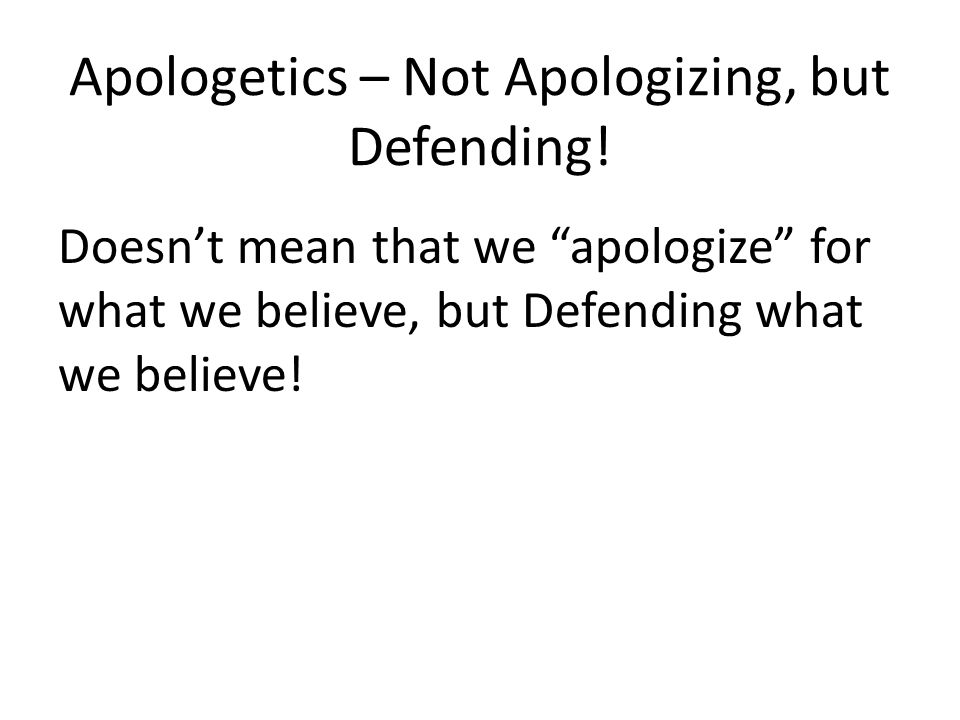 """Apologetics – Not Apologizing, but Defending! Doesn't mean that we """"apologize"""" for what we believe, but Defending what we believe!"""