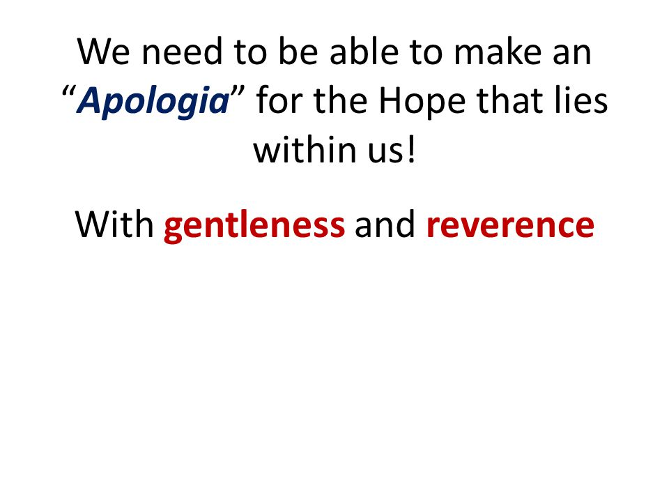 """We need to be able to make an """"Apologia"""" for the Hope that lies within us! With gentleness and reverence"""