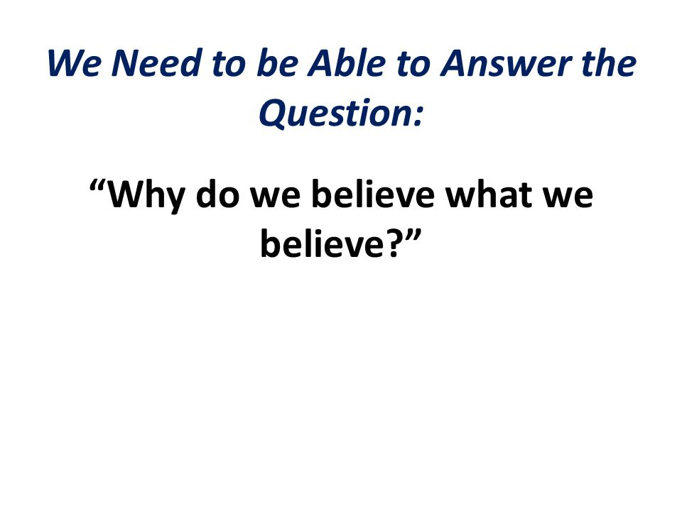We Need to be Able to Answer the Question: Why do we believe what we believe