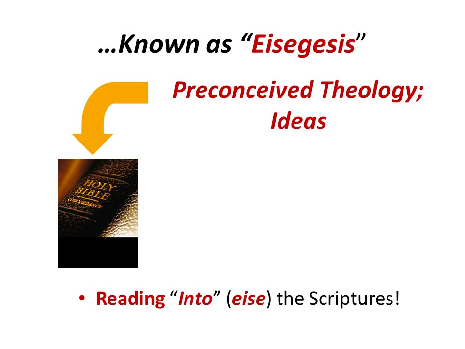 …Known as Eisegesis Preconceived Theology; Ideas Reading Into (eise) the Scriptures!