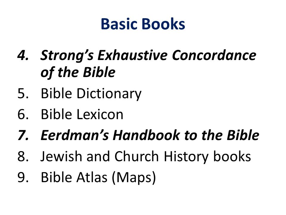 Basic Books 4.Strong's Exhaustive Concordance of the Bible 5.Bible Dictionary 6.Bible Lexicon 7.Eerdman's Handbook to the Bible 8.Jewish and Church Hi