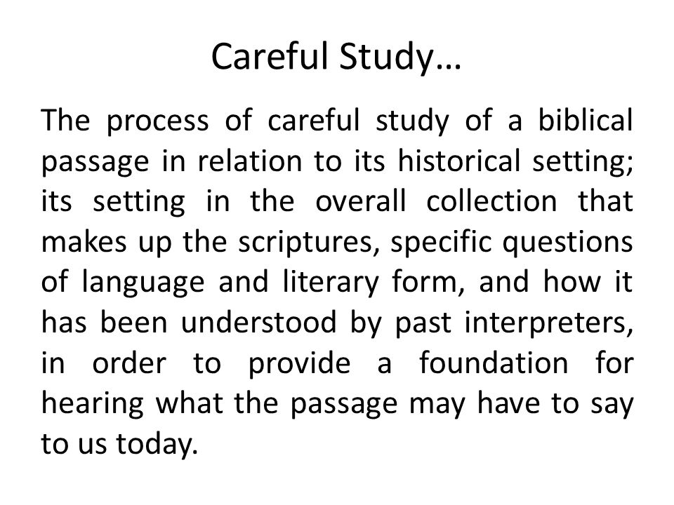 The process of careful study of a biblical passage in relation to its historical setting; its setting in the overall collection that makes up the scri