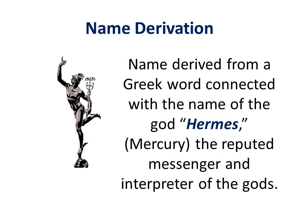 Name Derivation Name derived from a Greek word connected with the name of the god Hermes, (Mercury) the reputed messenger and interpreter of the gods.