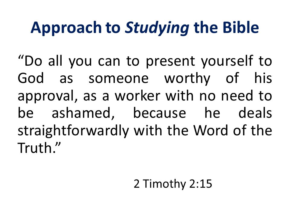 Approach to Studying the Bible Do all you can to present yourself to God as someone worthy of his approval, as a worker with no need to be ashamed, because he deals straightforwardly with the Word of the Truth. 2 Timothy 2:15