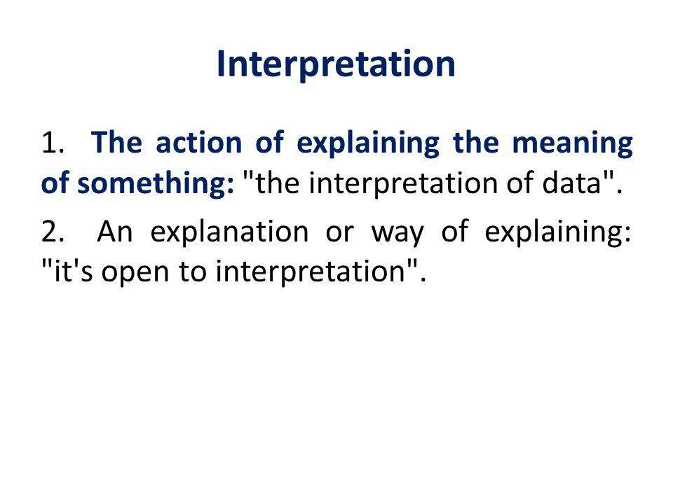 Interpretation 1. The action of explaining the meaning of something: the interpretation of data .