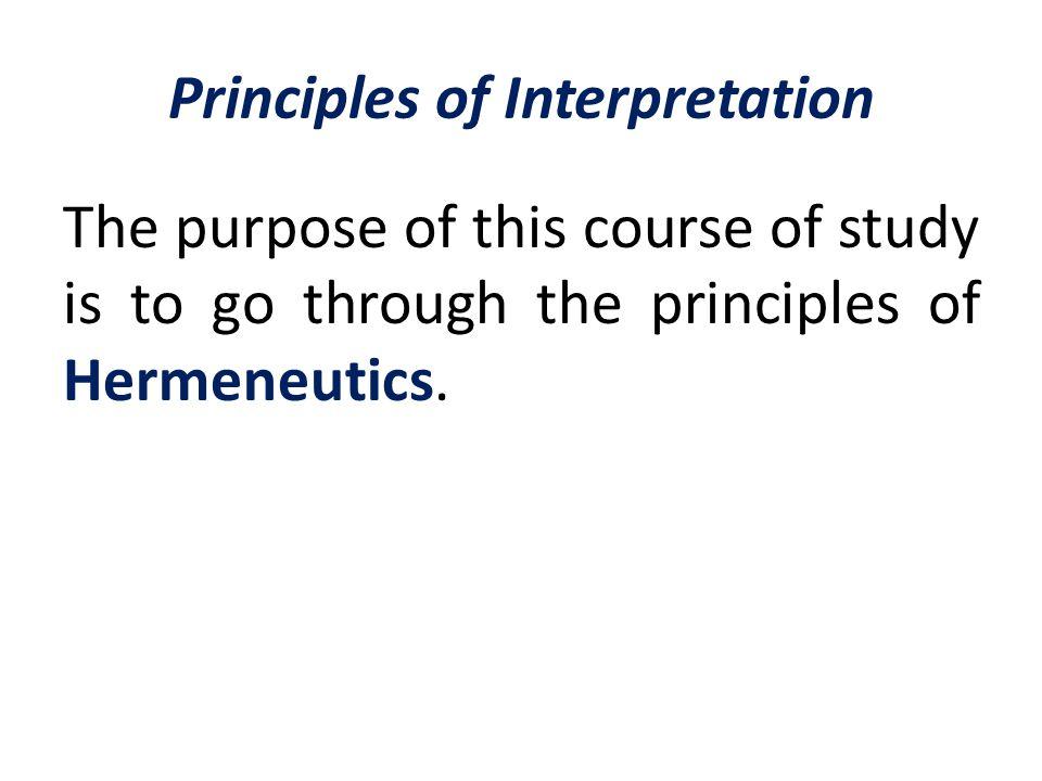 Principles of Interpretation The purpose of this course of study is to go through the principles of Hermeneutics.