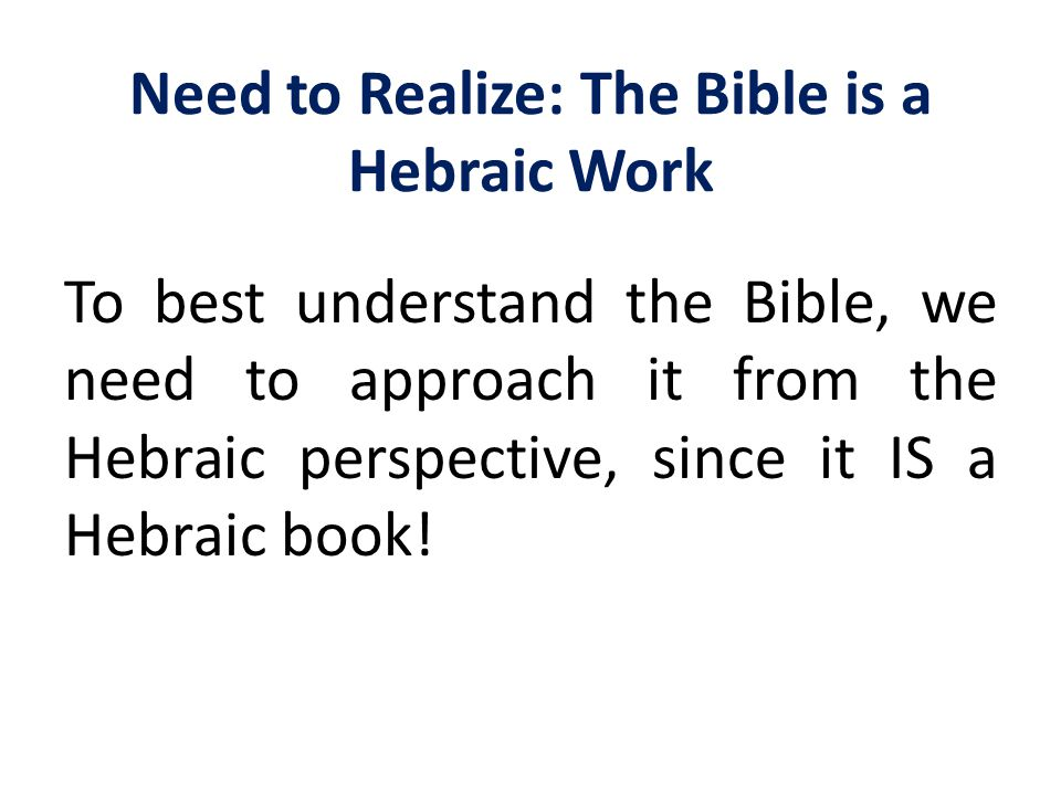 Need to Realize: The Bible is a Hebraic Work To best understand the Bible, we need to approach it from the Hebraic perspective, since it IS a Hebraic
