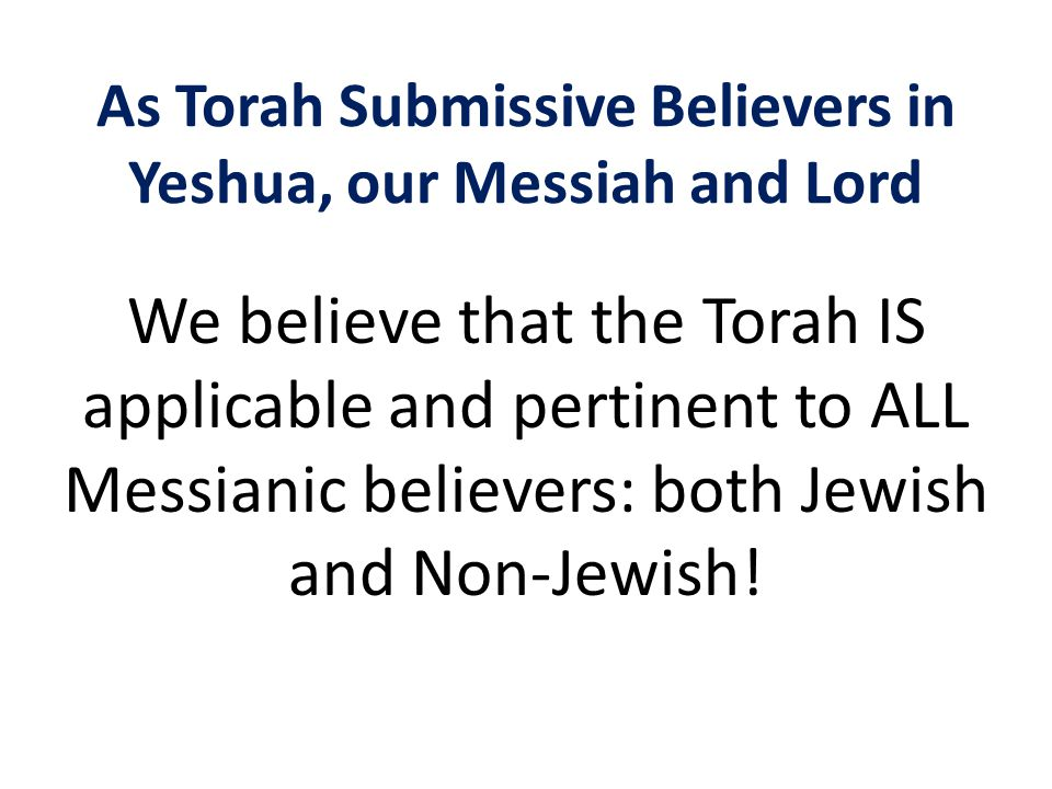 As Torah Submissive Believers in Yeshua, our Messiah and Lord We believe that the Torah IS applicable and pertinent to ALL Messianic believers: both Jewish and Non-Jewish!