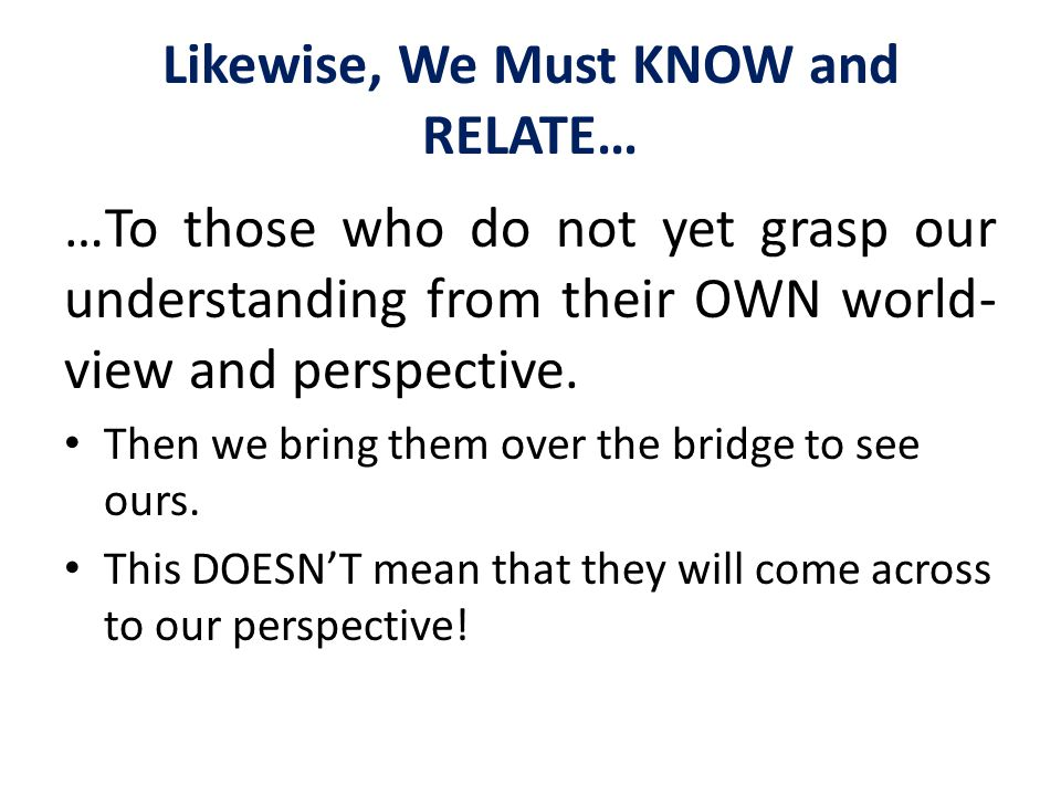 Likewise, We Must KNOW and RELATE… …To those who do not yet grasp our understanding from their OWN world- view and perspective. Then we bring them ove