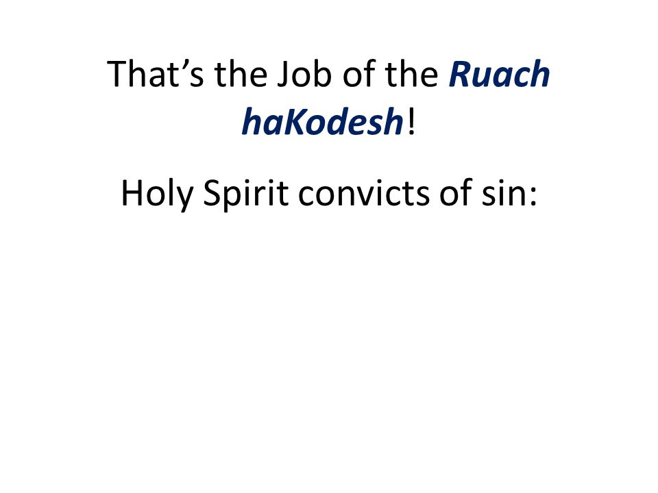 That's the Job of the Ruach haKodesh! Holy Spirit convicts of sin: