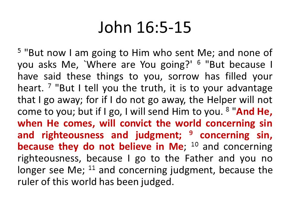 John 16:5-15 5 But now I am going to Him who sent Me; and none of you asks Me, `Where are You going? 6 But because I have said these things to you, sorrow has filled your heart.