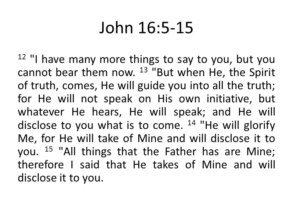 John 16:5-15 12 I have many more things to say to you, but you cannot bear them now.