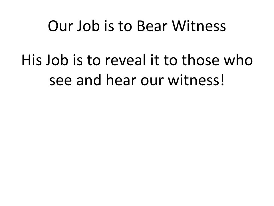 Our Job is to Bear Witness His Job is to reveal it to those who see and hear our witness!
