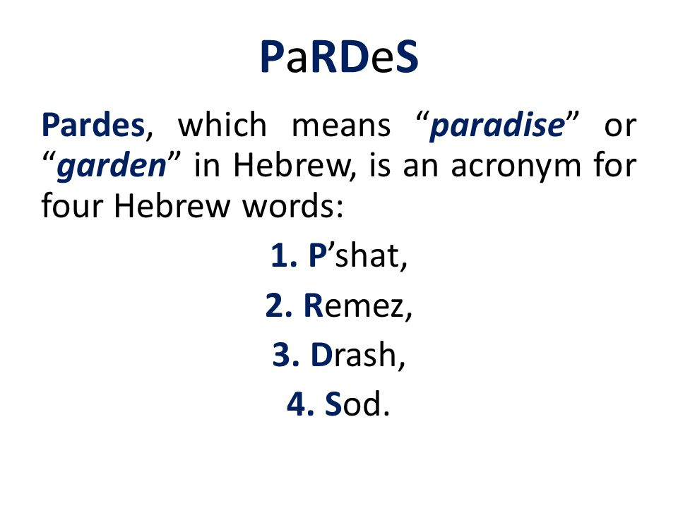 PaRDeS Pardes, which means paradise or garden in Hebrew, is an acronym for four Hebrew words: 1.P'shat, 2.Remez, 3.Drash, 4.Sod.