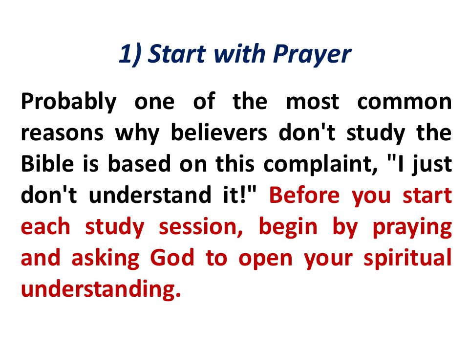 1) Start with Prayer Probably one of the most common reasons why believers don t study the Bible is based on this complaint, I just don t understand it! Before you start each study session, begin by praying and asking God to open your spiritual understanding.